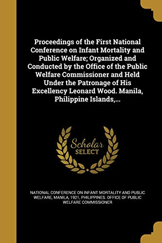 Proceedings of the First National Conference on Infant Mortality and Public Welfare; Organized and Conducted by the Office of the Public Welfare Commissioner and Held Under the Patronage of His Excellency Leonard Wood. Manila, Philippine Islands, ...