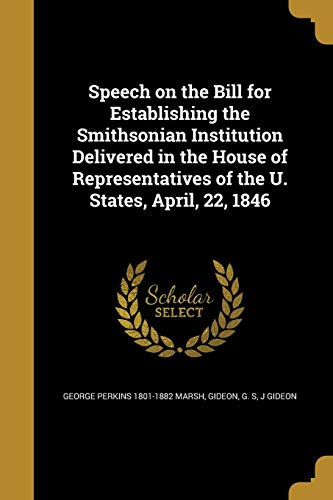 Speech on the Bill for Establishing the Smithsonian Institution Delivered in the House of Representatives of the U. States, April, 22, 1846