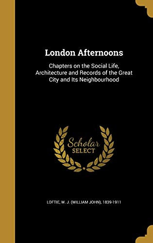 London Afternoons : Chapters on the Social Life, Architecture and Records of the Great City and Its Neighbourhood
