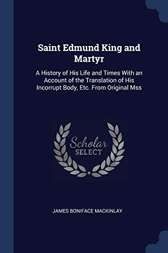 Saint Edmund King and Martyr : A History of His Life and Times with an Account of the Translation of His Incorrupt Body, Etc. from Original Mss