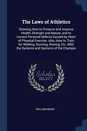 The Laws of Athletics : Showing How to Preserve and Improve Health, Strength and Beauty, and to Correct Personal Defects Caused by Want of Physical Exercise. Also, How to Train for Walking, Running, Rowing, Etc. with the Systems and Opinions of the Champio