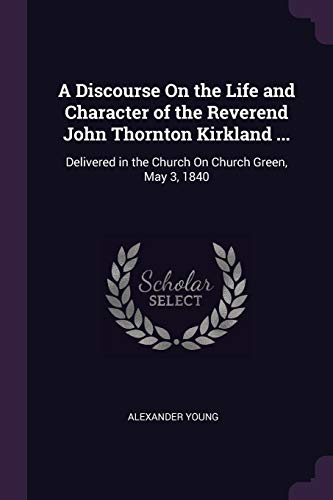 A Discourse on the Life and Character of the Reverend John Thornton Kirkland ... : Delivered in the Church on Church Green, May 3, 1840