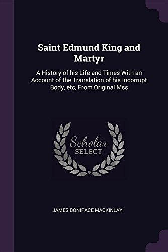 Saint Edmund King and Martyr : A History of His Life and Times with an Account of the Translation of His Incorrupt Body, Etc, from Original Mss