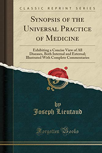 Synopsis of the Universal Practice of Medicine : Exhibiting a Concise View of All Diseases, Both Internal and External; Illustrated with Complete Commentaries (Classic Reprint)