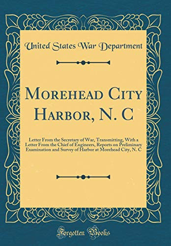Morehead City Harbor, N. C : Letter from the Secretary of War, Transmitting, with a Letter from the Chief of Engineers, Reports on Preliminary Examination and Survey of Harbor at Morehead City, N. C (Classic Reprint)