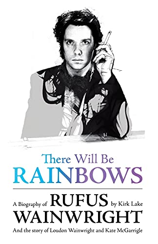 There Will Be Rainbows: A Biography of Rufus Wainwright : And the Story of Loudon Wainwright and Kate McGarrigle