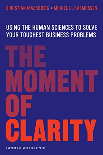 The Moment of Clarity : Using the Human Sciences to Solve Your Toughest Business Problems
