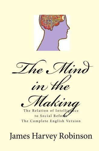 The Mind in the Making : The Relation of Intelligence to Social Reform - Complete English Version