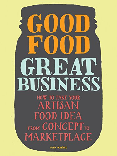 Good Food, Great Business : How to Take Your Artisan Food Idea from Concept to Marketplace