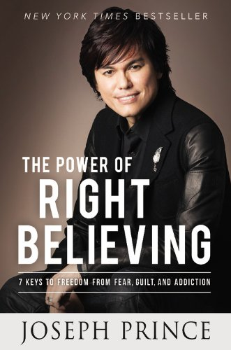 The Power of Right Believing : 7 Keys to Freedom from Fear, Guilt, and Addiction