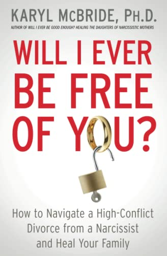 Will I Ever Be Free of You? : How to Navigate a High-Conflict Divorce from a Narcissist and Heal Your Family