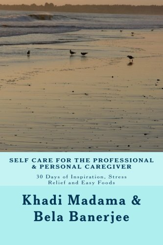 Self Care for the Professional and Personal Caregiver : 30 Days of Inspiration, Stress Relief and Easy Foods
