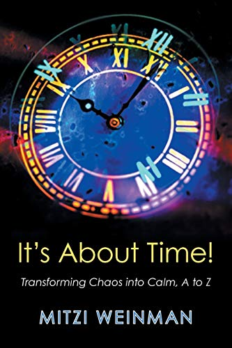 It S about Time! : Transforming Chaos Into Calm, A to Z