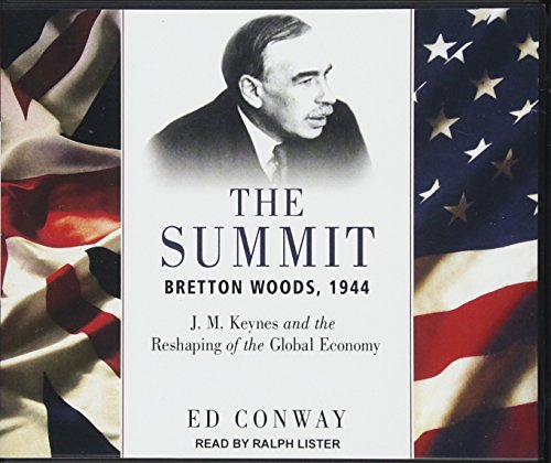 The Summit : Bretton Woods, 1944: J. M. Keynes and the Reshaping of the Global Economy