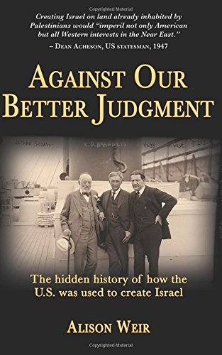 Against Our Better Judgment : The hidden history of how the United States was used to create Israel