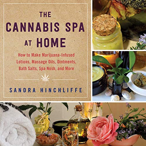 The Cannabis Spa at Home : How to Make Marijuana-Infused Lotions, Massage Oils, Ointments, Bath Salts, Spa Nosh, and More