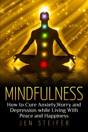Mindfulness : How to Cure Anxiety, Worry and Depression While Living With Peace and Happiness