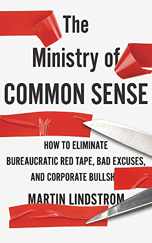 The Ministry of Common Sense : How to Eliminate Bureaucratic Red Tape, Bad Excuses, and Corporate Bullshit