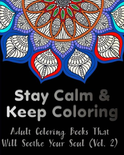 Stay Calm and Keep Coloring : Adult Coloring Books That Will Soothe Your Soul