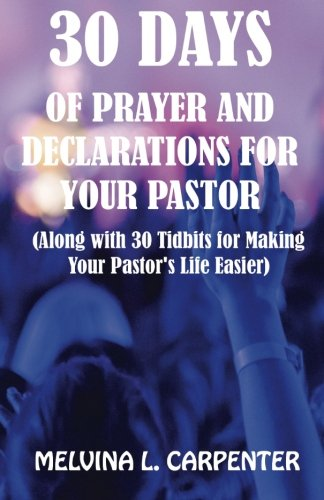 30 Days of Prayer and Declarations for Your Pastor : (along with 30 Tidbits for Making Your Pastor's Life Easier)