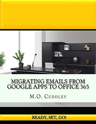 Migrating Emails From Google Apps to Office 365 : Contains A Bonus Guide: How To Migrate Emails From GoDaddy Without Importing/Exporting PST Files