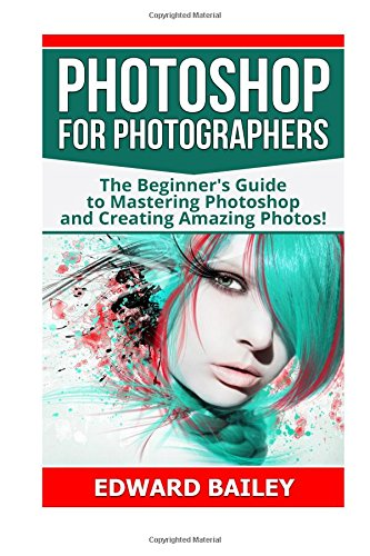 Photoshop for Photographers : The Beginners Guide to Mastering Photoshop and Creating Amazing Photos!!!