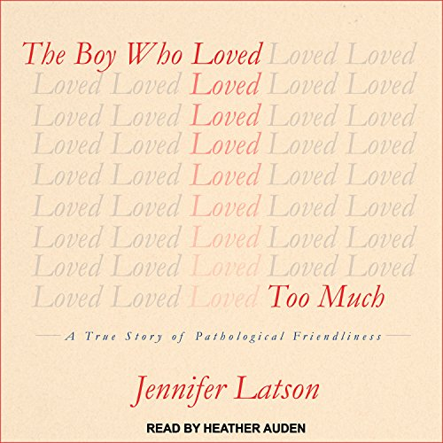 The Boy Who Loved Too Much : A True Story of Pathological Friendliness