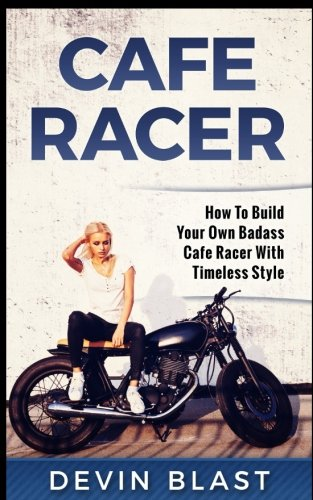 Cafe Racer : How to Build Your Own Basic Cafe Racer with Timeless Style