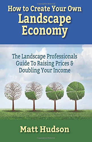 How to Create Your Own Landscape Economy : The Landscape Professionals Guide to Raising Prices & Doubling Your Income