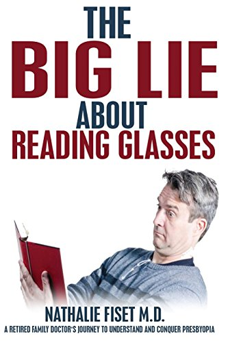 The Big Lie about Reading Glasses : A Retired Family Doctor's Journey to Understand and Overcome Presbyopia