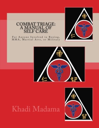 Combat Triage : A Manual of Self Care: For Anyone Involved in Boxing, Mma, Martial Arts, or Military