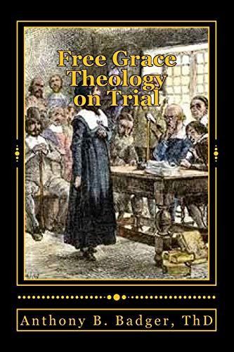 """Free Grace Theology on Trial : A Refutation of """"Historical Protestant"""" Soteriology"""
