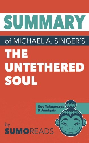 Summary of Michael A. Singer's The Untethered Soul : Key Takeaways & Analysis