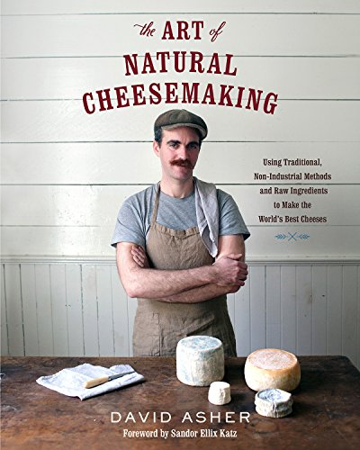 The Art of Natural Cheesemaking : Using Traditional Methods and Natural Ingredients to Make the World's Best Cheeses
