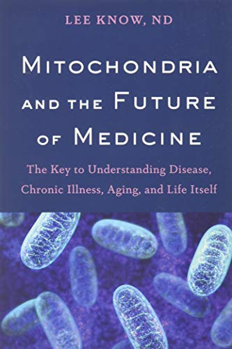 Mitochondria and the Future of Medicine : The Key to Understanding Disease, Chronic Illness, Aging, and Life Itself