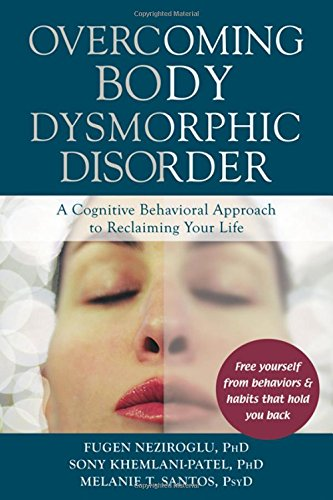 Overcoming Body Dysmorphic Disorder : A Cognitive Behavioral Approach to Reclaiming Your Life
