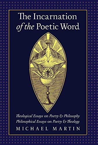 The Incarnation of the Poetic Word : Theological Essays on Poetry & Philosophy - Philosophical Essays on Poetry & Theology