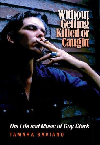 Without Getting Killed or Caught : The Life and Music of Guy Clark
