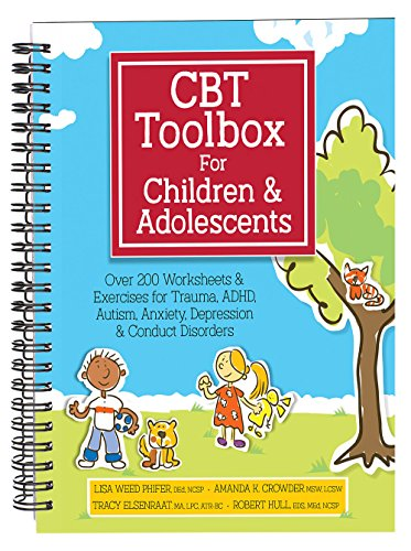 CBT Toolbox for Children and Adolescents : Over 220 Worksheets & Exercises for Trauma, ADHD, Autism, Anxiety, Depression & Conduct Disorders