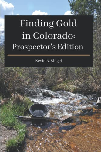 Finding Gold in Colorado - Prospector's Edition : A Guide to Colorado's Casual Gold Prospecting, Mining History and Sightseeing