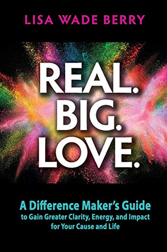 Real. Big. Love. : The Difference Maker's Guide to Gain Greater Clarity, Energy and Impact for Your Cause and Life