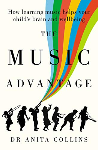 The Music Advantage : How Learning Music Helps Your Child's Brain and Wellbeing