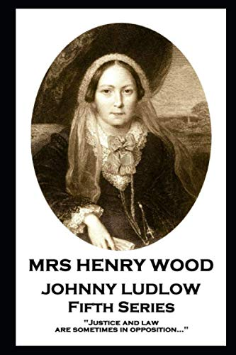 Mrs Henry Wood - Johnny Ludlow - Fifth Series : 'Justice and law are sometimes in opposition...''