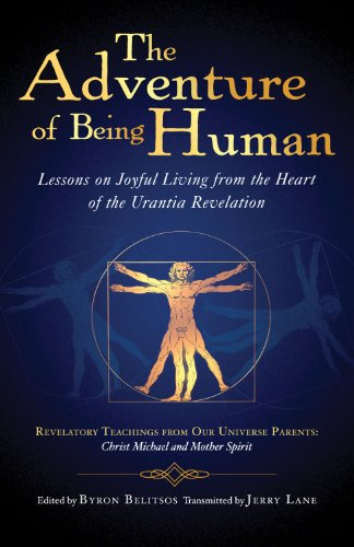 The Adventure of Being Human : Lessons on Joyful Living from the Heart of the Urantia Revelation