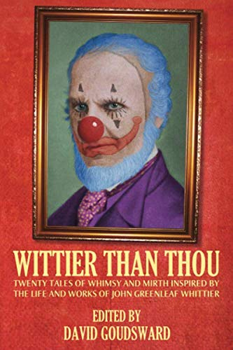 Wittier Than Thou : Tales of Whimsy and Mirth inspired by the life and works of John Greenleaf Whittier