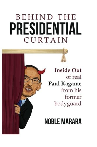 Behind the presidential curtain : inside Out of real Paul Kagame from his former bodyguard