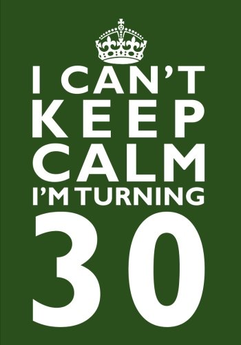 I Can't Keep Calm I'm Turning 30 Birthday Gift Notebook (7 x 10 Inches) : Novelty Gag Gift Book for Men and Women Turning 30 (30th Birthday Present)