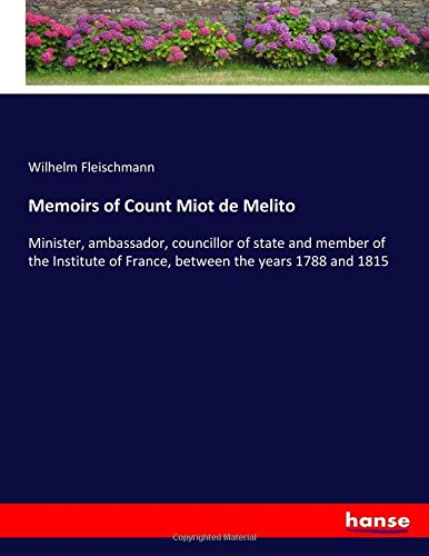 Memoirs of Count Miot de Melito : Minister, ambassador, councillor of state and member of the Institute of France, between the years 1788 and 1815