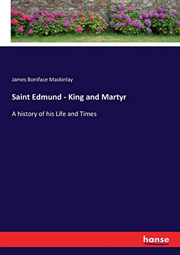 Saint Edmund - King and Martyr : A history of his Life and Times