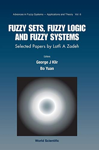 Fuzzy Sets, Fuzzy Logic, And Fuzzy Systems: Selected Papers By Lotfi A Zadeh